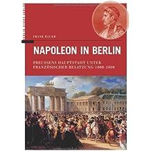 Napoleon in Berlin. Preussens Hauptstadt unter Französischer Besatzung 1806-1808