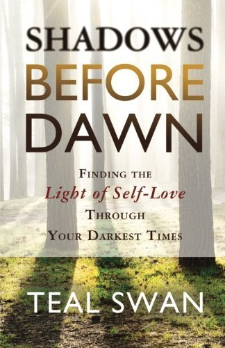 Shadows Before Dawn: Finding the Light of Self-Love Through Your Darkest Times by Teal Swan (2015-05-12)