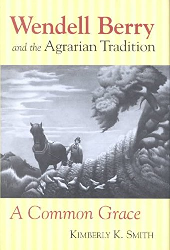[(Wendell Berry and the Agrarian Tradition : A Common Grace)] [By (author) Kimberly K. Smith] published on (March, 2003)