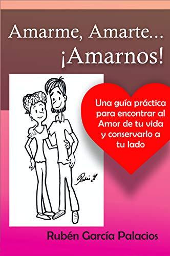 Amarme, Amarte, Amarnos: Una guía para encontrar y conservar al amor de tu vida por Rubén García Palacios