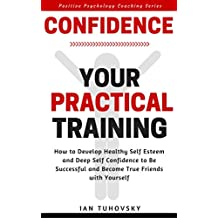 Confidence: Your Practical Training: How to Develop Healthy Self Esteem and Deep Self Confidence to Be Successful and Become True Friends with Yourself ... Coaching Series Book 10) (English Edition)