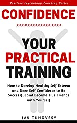 Confidence: Your Practical Training: How to Develop Healthy Self Esteem and Deep Self Confidence to Be Successful and Become True Friends with Yourself (Positive Psychology Coaching Series Book 10)