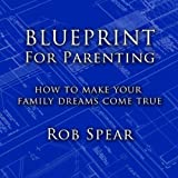 Blueprint For Parenting: How To Make Your Family Dreams Come True