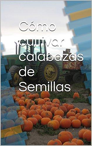 Cómo cultivar calabazas de Semillas (English Edition) (Calabaza Semillas De)