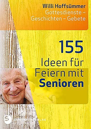 155 Ideen für Feiern mit Senioren: Gottesdienste - Geschichten - Gebete