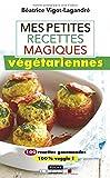 Mes petites recettes magiques végétariennes : 100 recettes gourmandes 100 % veggies
