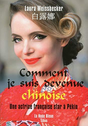 Comment je suis devenue chinoise - Une actrice française star à Pékin par Laura Weissbecker