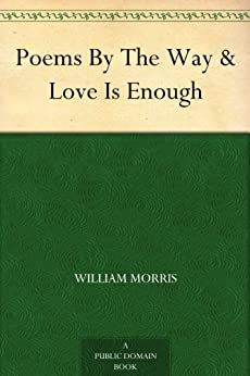 Poems By The Way & Love Is Enough by [Morris, William]
