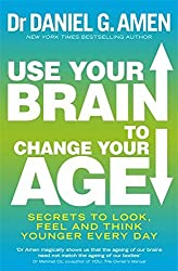 Use Your Brain to Change Your Age: Secrets to look, feel and think younger every day by Dr Daniel G. Amen (2012-05-17)