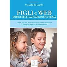 Figli e Web - Come farli navigare in sicurezza: tutte le istruzioni per controllare computer e smartphone e proteggere la privacy sui social network
