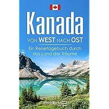 Kanada von West nach Ost: Ein Reisetagebuch durch das Land der Träume