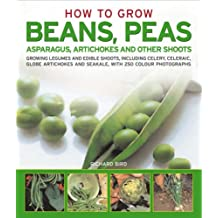 How to Grow Successful Beans, Peas, Asparagus, Artichokes & Other Shoots: Growing Legumes and Edible Shoots, Including Celery, Celeriac, Globe ... and Saekale, with 250 Colour Photographs