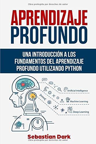 Aprendizaje Profundo: Una Introducción a los Fundamentos del Aprendizaje Profundo Utilizando Python por Sebastian Dark