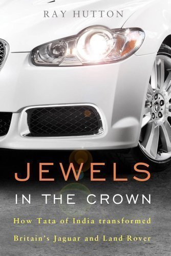 Jewels in the Crown: How Tata of India Transformed Britain's Jaguar and Land Rover by Ray Hutton published by Elliott & Thompson (2013)