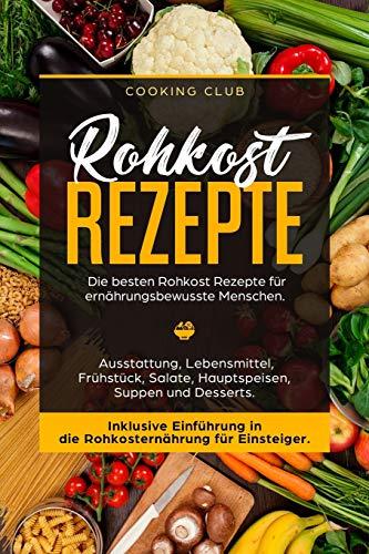 Rohkost Rezepte: Die besten Rohkost Rezepte für ernährungsbewusste Menschen. Ausstattung, Lebensmittel, Frühstück, Salate, Hauptspeisen, Suppen und Dessert. Inklusive Einführung in die Rohkosternährug (Besten Salat-kochbuch)