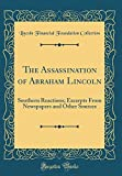 The Assassination of Abraham Lincoln: Southern Reactions; Excerpts from Newspapers and Other Sources (Classic Reprint)