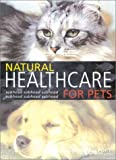 Natural Healthcare for Pets: Effective Treatments and Nutritional Advice to Keep Your Pet Healthy and Happy