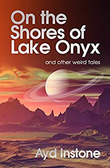 On the Shores of Lake Onyx and other weird tales by [Instone, Ayd]