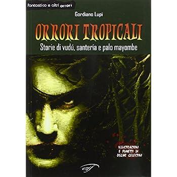 Orrori Tropicali. Storie Di Vudù, Santería E Palo Mayombe