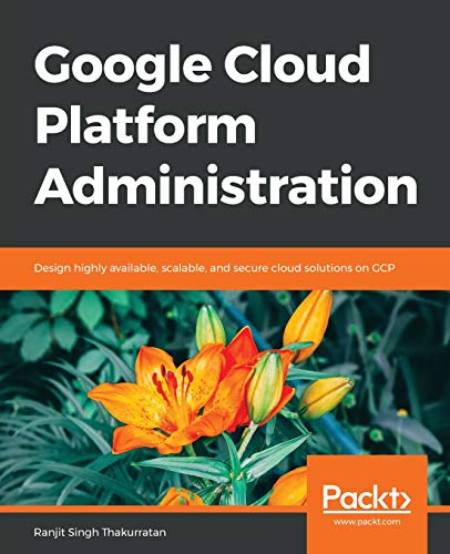Google Cloud Platform Administration: Design highly available, scalable, and secure cloud solutions on GCP di Singh Thakurratan, Ranjit