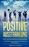 Positive Ausstrahlung: Wie du eine unwiderstehliche Ausstrahlung bekommst - 10 Schlüssel für mehr Sympathie, Souveränität und Selbstbewusstsein - Isabella Kaiser