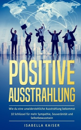 Positive Ausstrahlung: Wie du eine unwiderstehliche Ausstrahlung bekommst - 10 Schlüssel für mehr Sympathie, Souveränität und Selbstbewusstsein