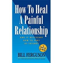 How to Heal a Painful Relationship and If Necessary How to Part as Friends