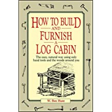 How to Build and Furnish a Log Cabin: The easy, natural way using only hand tools and the woods around you