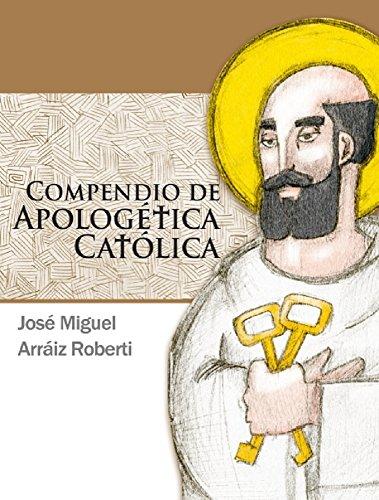 Compendio de Apologética Católica por JOSE MIGUEL ARRAIZ ROBERTI