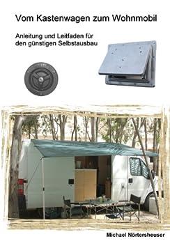 Vom Kastenwagen zum Wohnmobil: Anleitung und Leitfaden für den günstigen Selbstausbau von [Nörtersheuser, Michael]