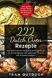 222 Dutch Oven Rezepte: Das große Dutch Oven Kochbuch für die Outdoor Küche. Koche mit deinem Black Pot am Lagerfeuer, am Campingplatz oder zuhause im Garten | inkl. Nährwertangaben - Team Outdoor