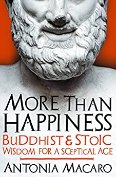 More Than Happiness: Buddhist and Stoic Wisdom for a Sceptical Age by [Macaro, Antonia]