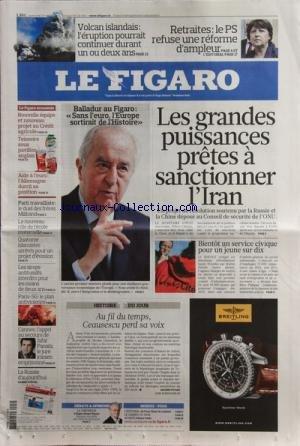 FIGARO (LE) [No 20464] du 19/05/2010 - LES GRANDES PUISSANCES PRETES A SANCTIONNER L'IRAN -BALLADUR / SANS L'EURO L'EUROPE SORTIRAIT DE L'HISTOIRE -BIENTOT UN SERVICE CIVIQUE POUR UN JEUNE SUR DIX -AU FIL DU TEMPS - CEAUSESCU PERD SA VOIX -A CANNES / JAFAR PANAHI -LES SIROPS ANTITUSSIFS INTERDITS POUR LES MOINS DE 2 ANS -14 ISLAMISTES ARRETES POUR UN PROJET D'EVASION -PARTI TRAVAILLISTE / LE DUEL DES FRERES MILIBAND -LE VOLCAN ISLANDAIS -LES RETRAITES ET LE PS