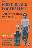The First Black Footballer: Arthur Wharton 1865-1930: An Absence of Memory (Sport in the Global Society)
