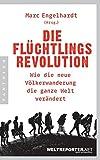 Die Flüchtlingsrevolution: Wie die neue Völkerwanderung die ganze Welt verändert