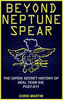 Beyond Neptune Spear: The (Open) Secret History of SEAL Team Six, Post-9/11 by [Martin, Chris]