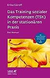 Das Training sozialer Kompetenzen (TSK) in der stationären Praxis: Das Manual - mit Arbeitsmaterialien zum Download mit Kopierlizenz (Leben lernen 301)