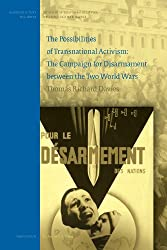The Possibilities of Transnational Activism and its Limits: The Campaign for Disarmament between the Two World Wars (History of International Relations, Diplomacy, and Intelligence)
