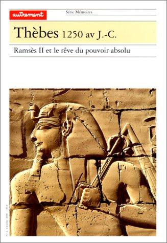 Thèbes 1250 av. J.-C. Ramsès II et le rêve du pouvoir absolu par Rose-Marie Jouret