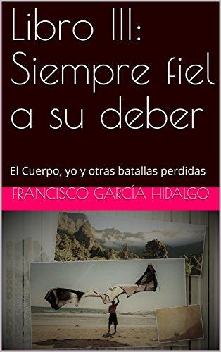 El Cuerpo, yo y otras batallas perdidas: Libro III Siempre fiel a su deber por Francisco García Hidalgo