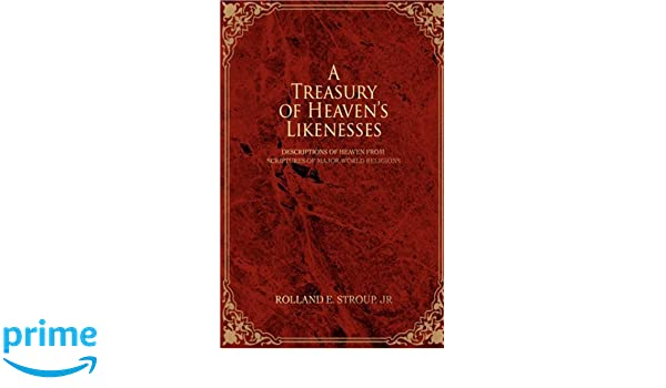 A Treasury of Heavens Likenesses: Descriptions of Heaven from Scriptures of Major World Religions