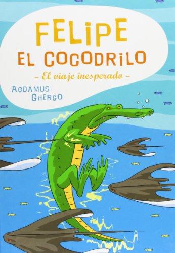 Felipe El Cocodrilo/ Felipe the Crocodile: El Viaje Inesperado (Coedicion Con Libros Del Zorro Rojo)