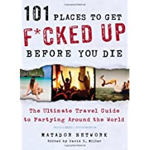 101 Places to Get F*cked Up Before You Die: The Ultimate Travel Guide to Partying Around the World-