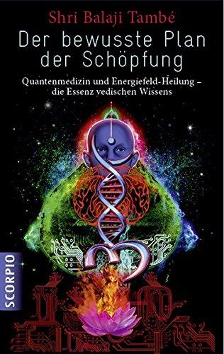 Der bewusste Plan der Schöpfung: Quantenmedizin und Energiefeld- Heilung - die Essenz vedischen Wissens