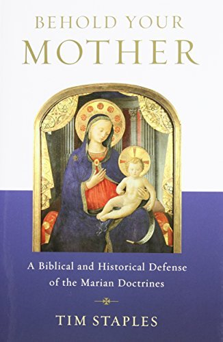 Behold Your Mother - A Biblical and Historical Defense of the Marian Doctrines by Tim Staples(2014-10-27)