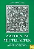 Aachen im Mittelalter. Königlicher Stuhl und kaiserliche Stadt - Axel Hausmann