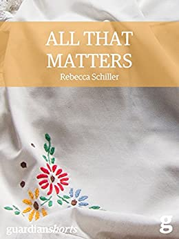 All That Matters (Guardian Shorts) by [Schiller, Rebecca]