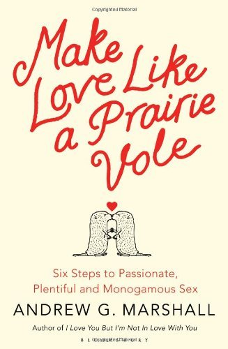 Portada del libro Make Love Like a Prairie Vole: Six Steps to Passionate, Plentiful and Monogamous Sex by Andrew G Marshall (14-Mar-2013) Paperback
