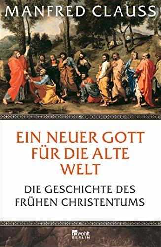 Ein neuer Gott für die alte Welt: Die Geschichte des frühen Christentums