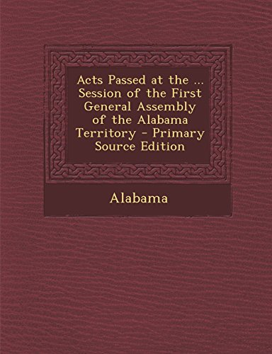 Acts Passed at the ... Session of the First General Assembly of the Alabama Territory - Primary Source Edition